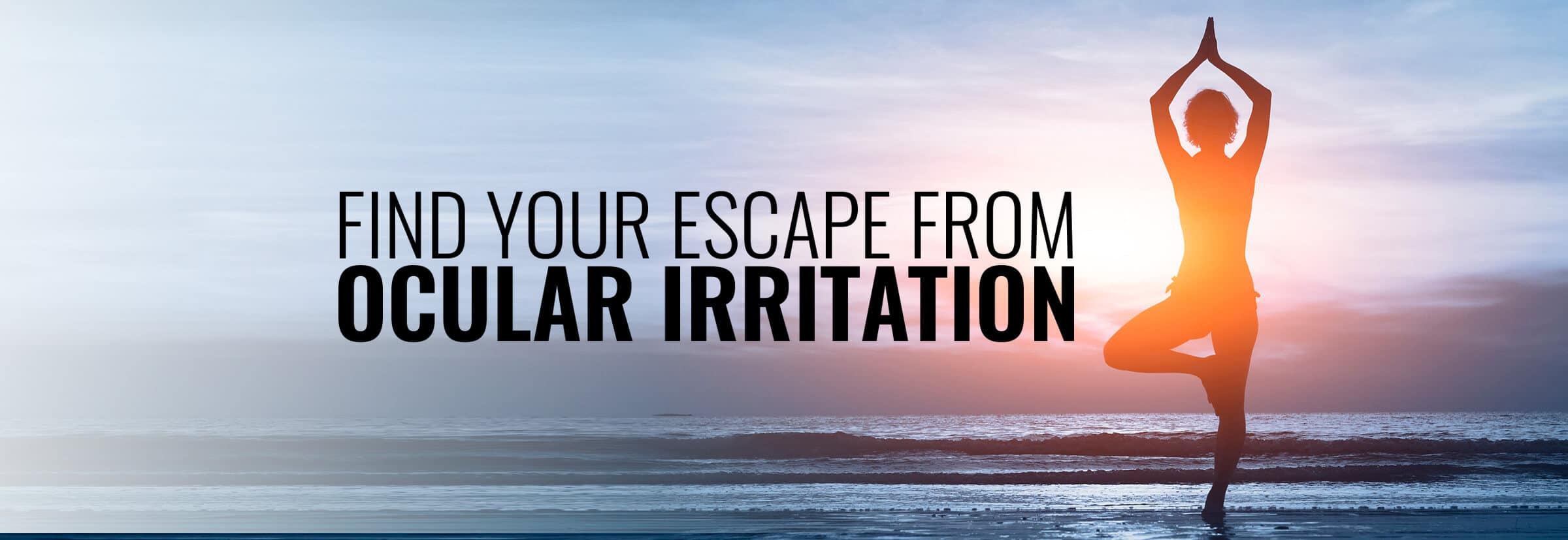 Find your escape from ocular irritation