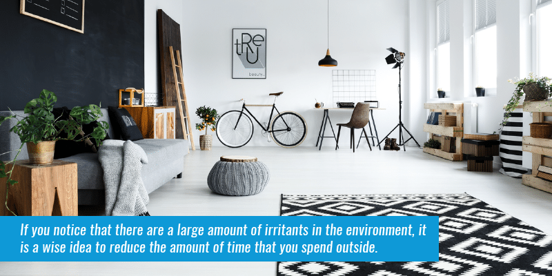 If you notice that there are a large amount of irritants in the environment, it is a wise idea to reduce the amount of time that you spend outside.