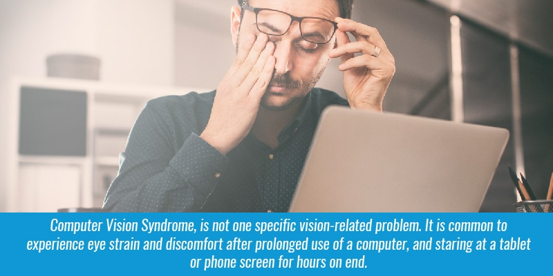 Computer Vision Syndrome, is not one specific vision-related problem. It is common to experience eye strain and discomfort after prolonged use of a computer, and staring at a tablet or phone screen for hours on end.